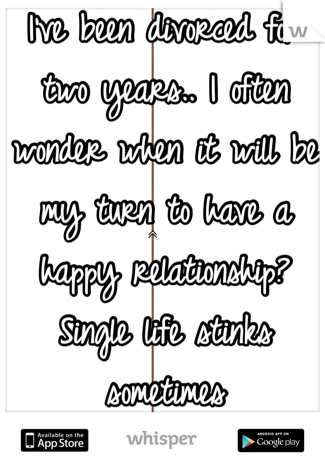 I've been divorced for two years.. I often wonder when it will be my turn to have a happy relationship? Single life stinks sometimes