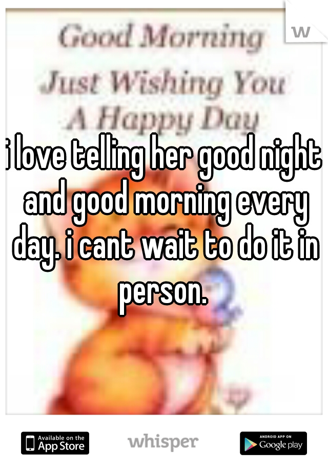 i love telling her good night and good morning every day. i cant wait to do it in person.