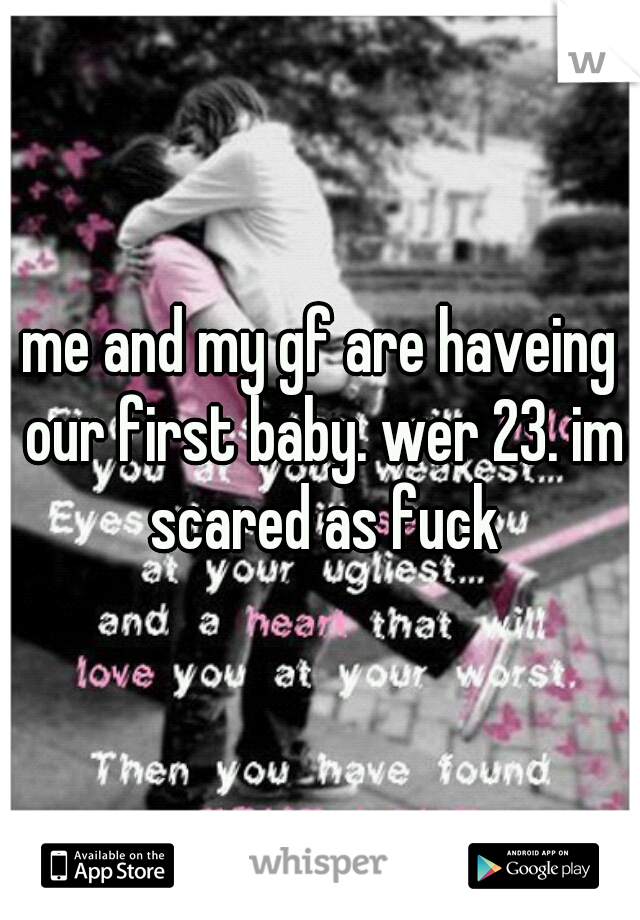 me and my gf are haveing our first baby. wer 23. im scared as fuck