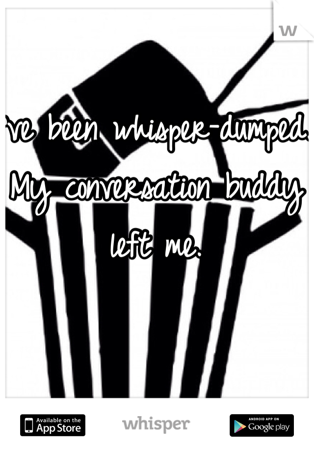 I've been whisper-dumped. My conversation buddy left me.