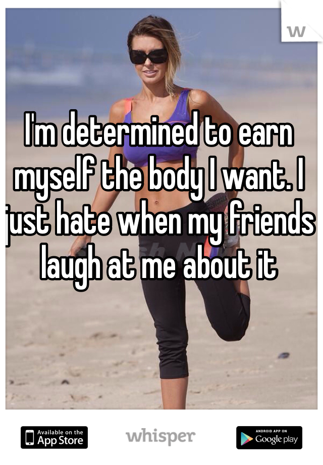 I'm determined to earn myself the body I want. I just hate when my friends laugh at me about it