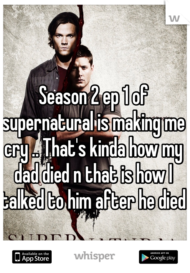 Season 2 ep 1 of supernatural is making me cry .. That's kinda how my dad died n that is how I talked to him after he died