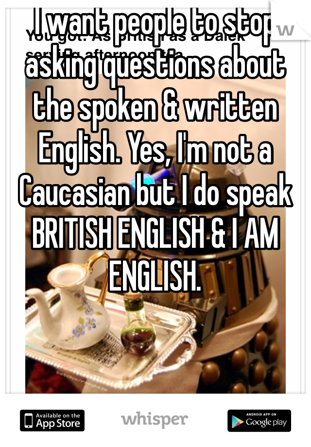 I want people to stop asking questions about the spoken & written English. Yes, I'm not a Caucasian but I do speak BRITISH ENGLISH & I AM ENGLISH.