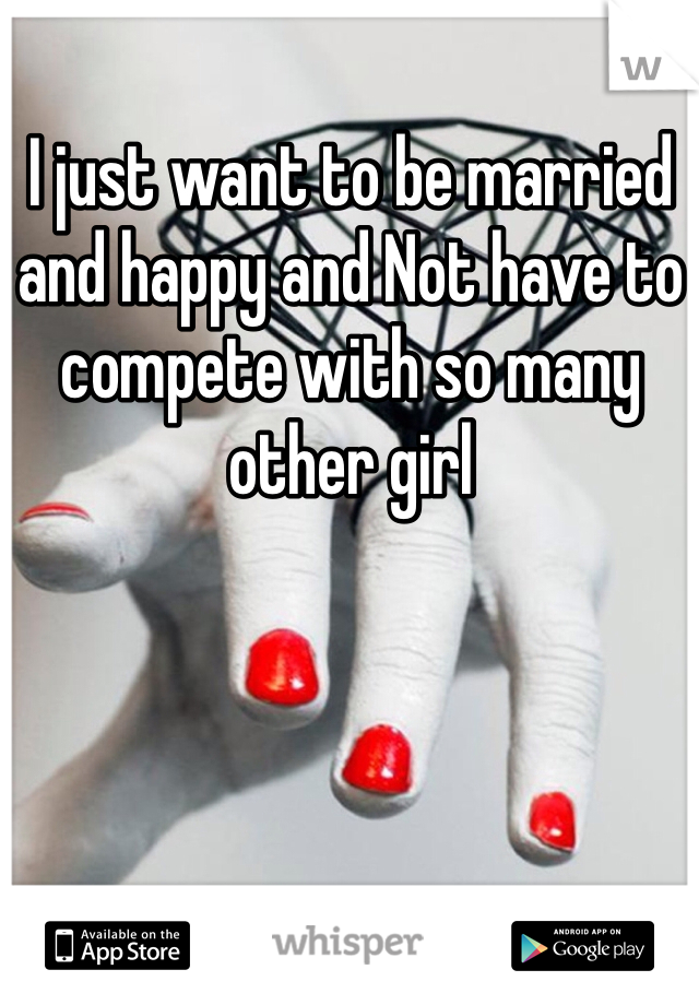 I just want to be married and happy and Not have to compete with so many other girl