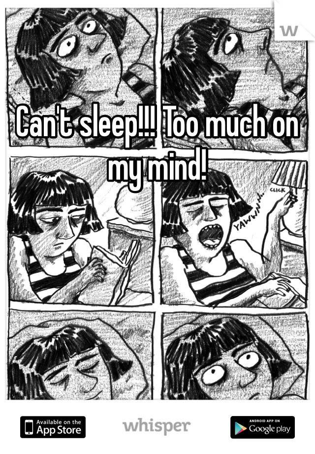 Can't sleep!!! Too much on my mind!