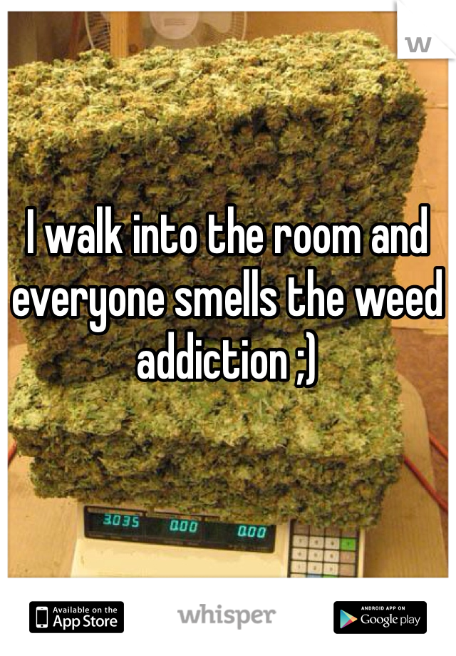 I walk into the room and everyone smells the weed addiction ;)