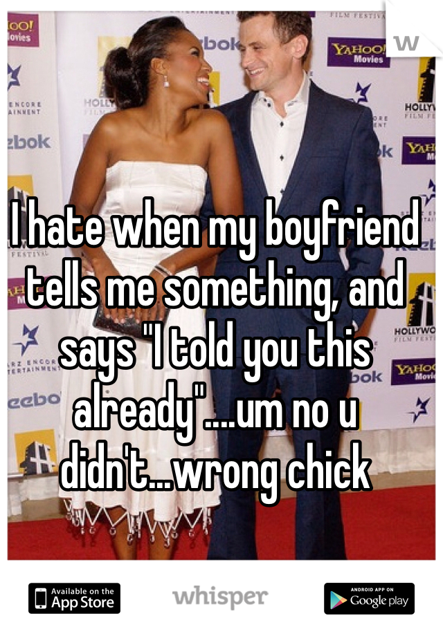 """I hate when my boyfriend tells me something, and says """"I told you this already""""....um no u didn't...wrong chick"""