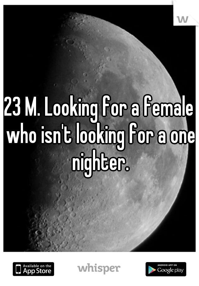 23 M. Looking for a female who isn't looking for a one nighter.