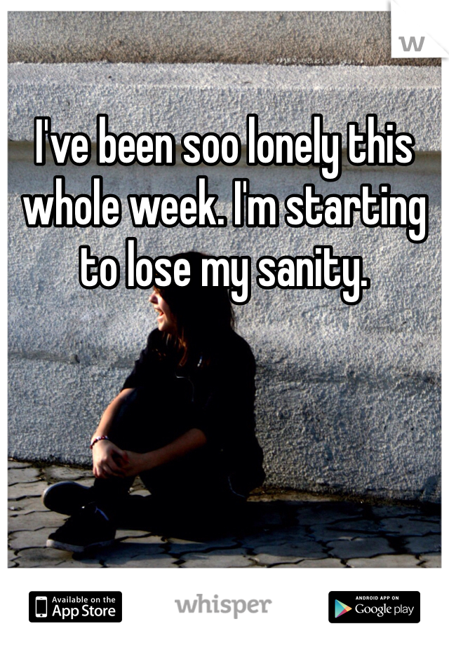 I've been soo lonely this whole week. I'm starting to lose my sanity.