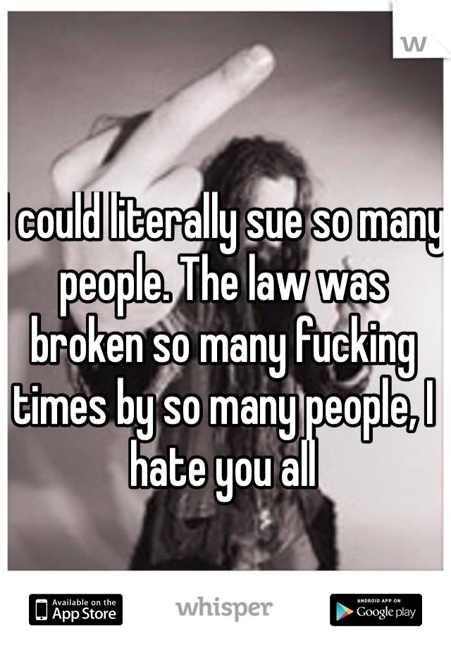 I could literally sue so many people. The law was broken so many fucking times by so many people, I hate you all