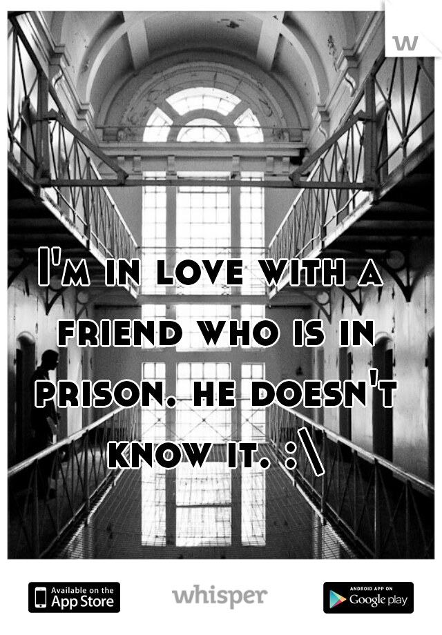 I'm in love with a friend who is in prison. he doesn't know it. :\