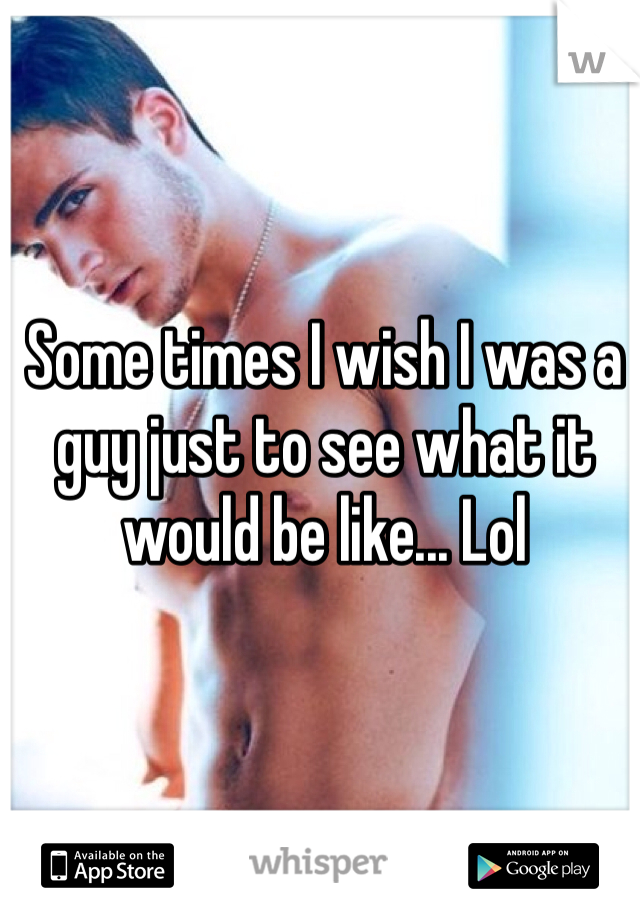 Some times I wish I was a guy just to see what it would be like... Lol