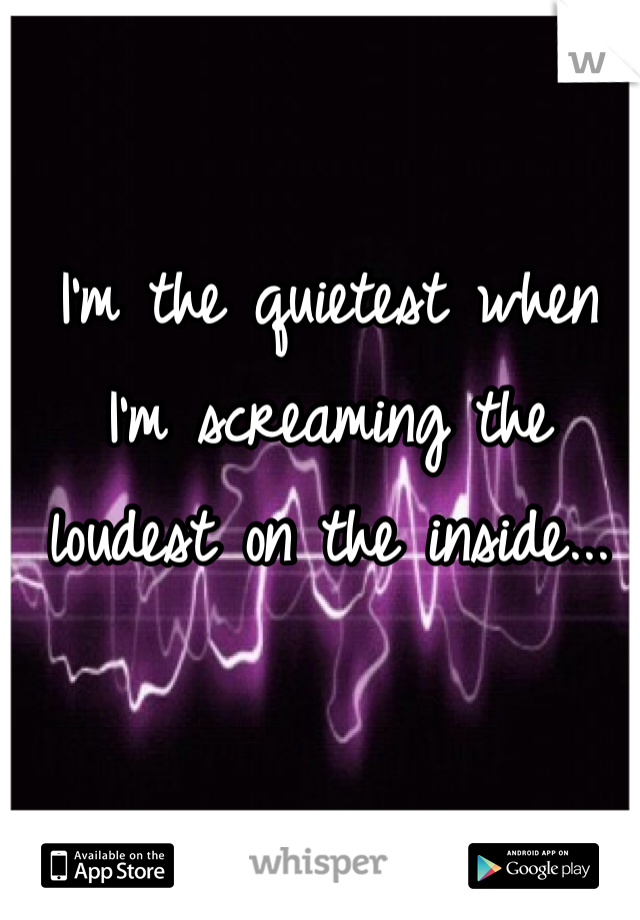 I'm the quietest when I'm screaming the loudest on the inside...