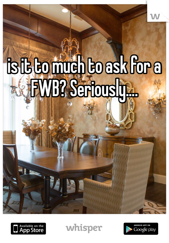 is it to much to ask for a FWB? Seriously....