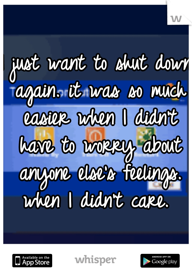 I just want to shut down again. it was so much easier when I didn't have to worry about anyone else's feelings. when I didn't care.