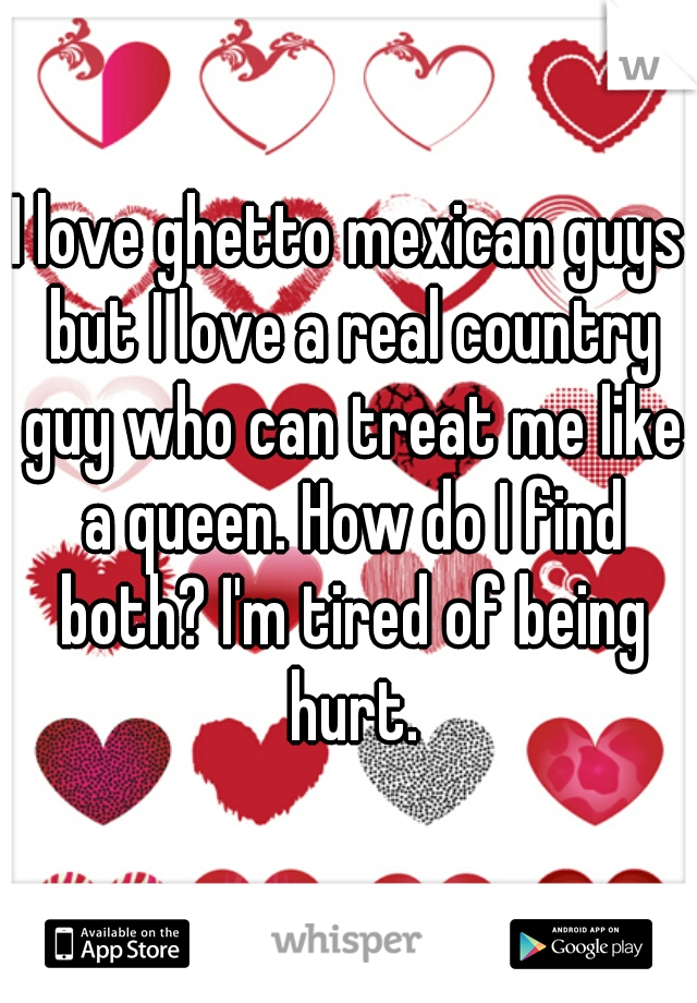 I love ghetto mexican guys but I love a real country guy who can treat me like a queen. How do I find both? I'm tired of being hurt.