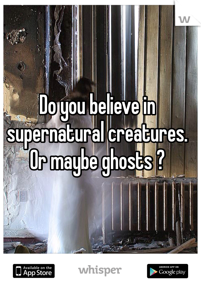Do you believe in supernatural creatures. Or maybe ghosts ?