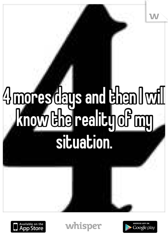 4 mores days and then I will know the reality of my situation.
