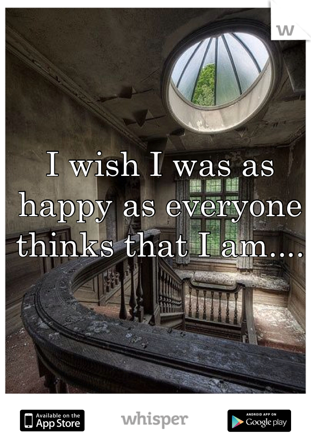 I wish I was as happy as everyone thinks that I am....