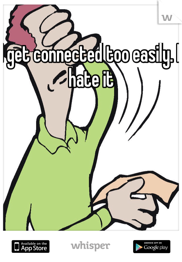 I get connected too easily. I hate it