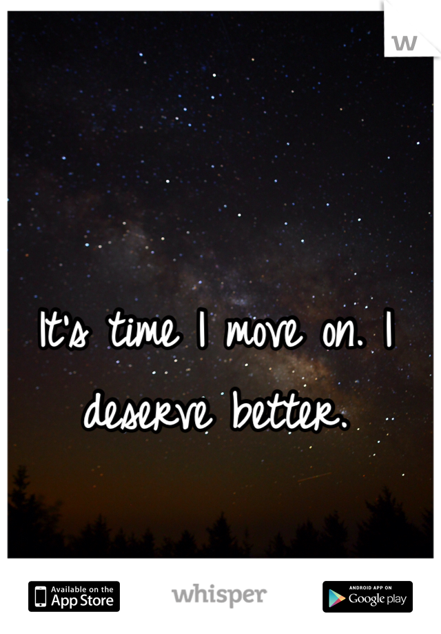 It's time I move on. I deserve better.