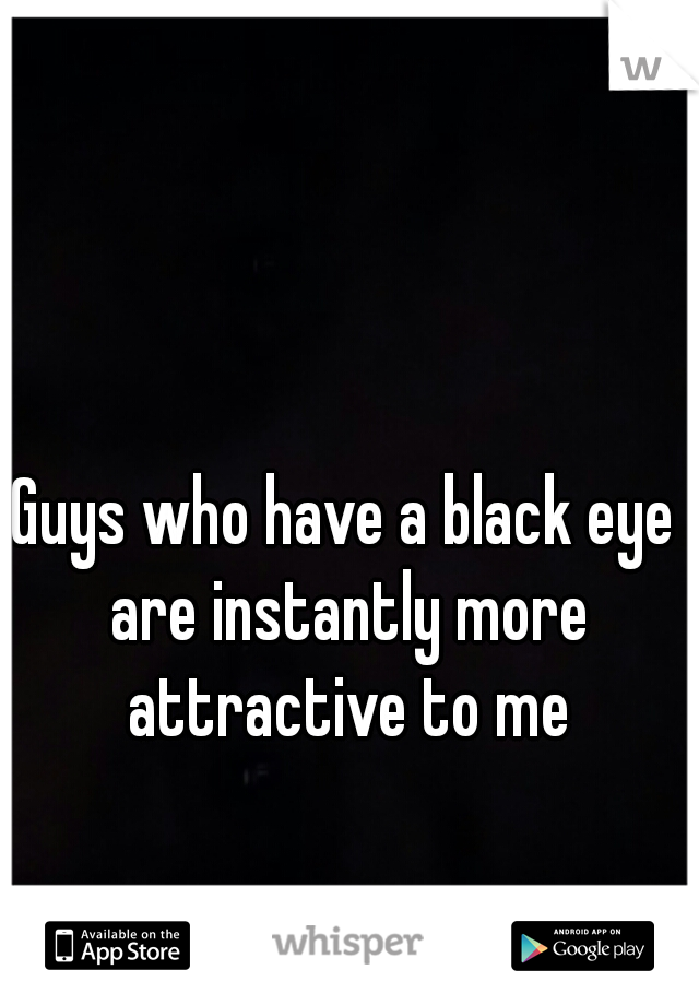 Guys who have a black eye are instantly more attractive to me