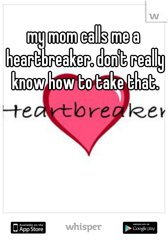my mom calls me a heartbreaker. don't really know how to take that.