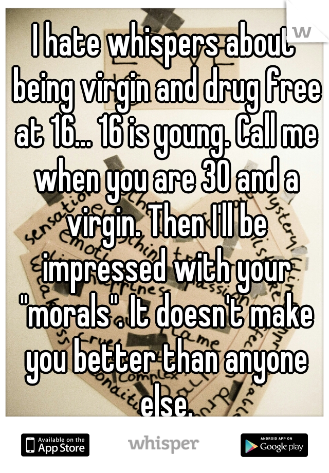 """I hate whispers about being virgin and drug free at 16... 16 is young. Call me when you are 30 and a virgin. Then I'll be impressed with your """"morals"""". It doesn't make you better than anyone else."""