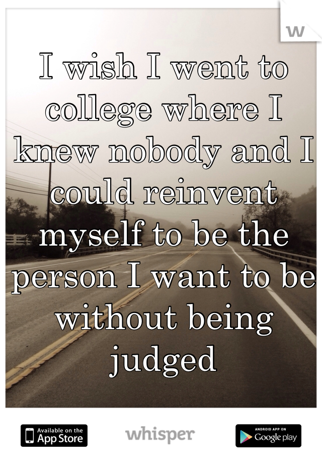 I wish I went to college where I knew nobody and I could reinvent myself to be the person I want to be without being judged