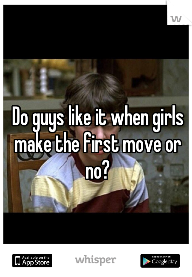 Do guys like it when girls make the first move or no?