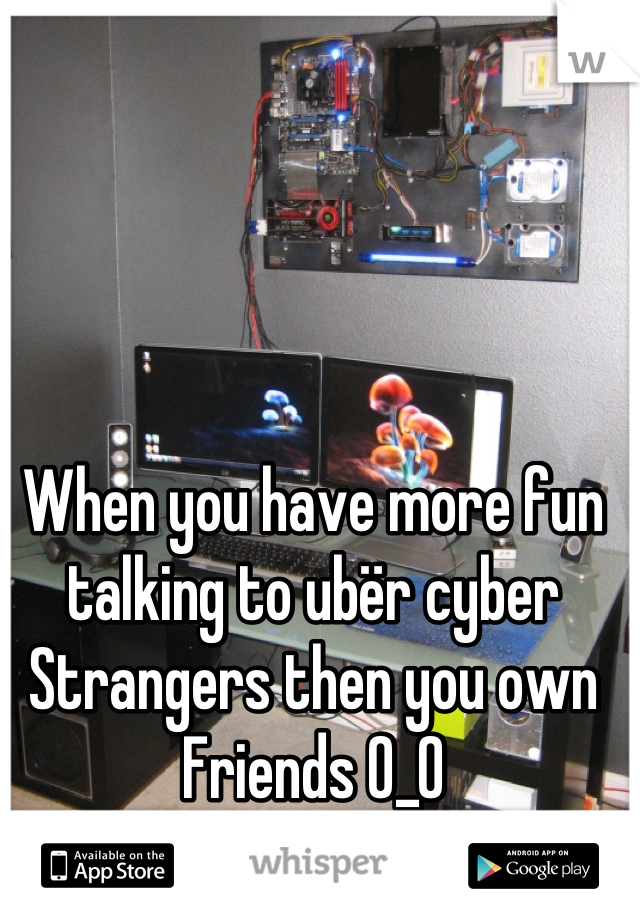 When you have more fun talking to ubër cyber Strangers then you own Friends 0_0