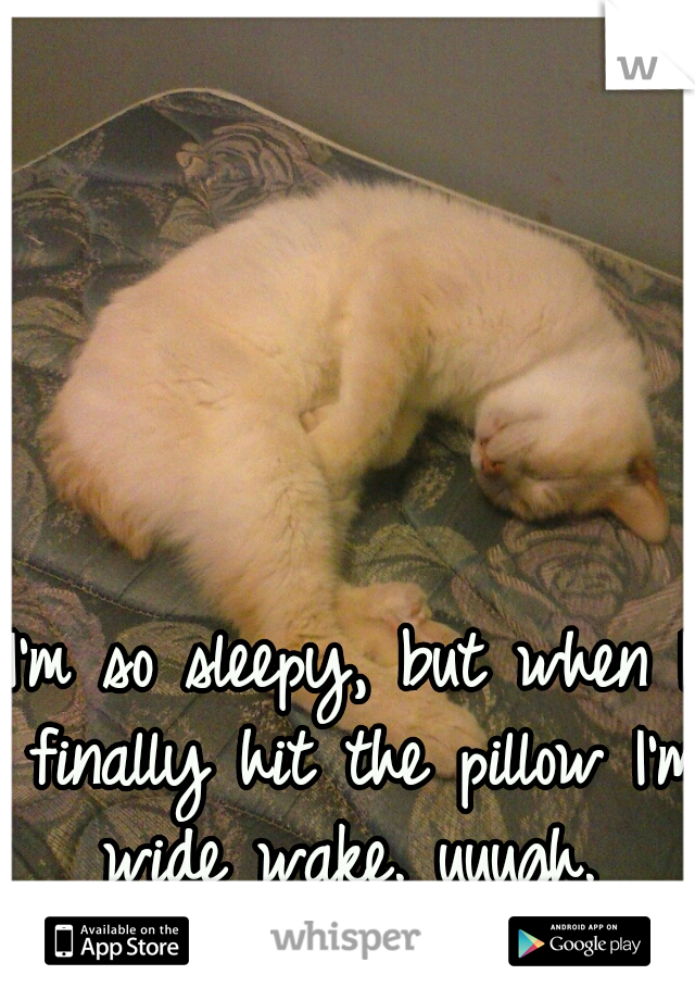 I'm so sleepy, but when I finally hit the pillow I'm wide wake. uuugh.