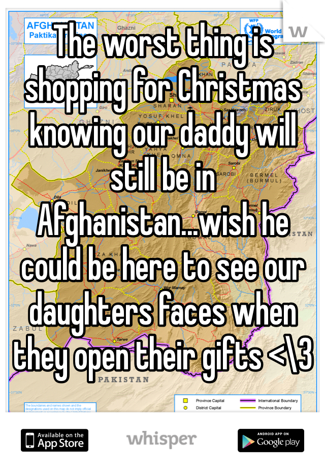 The worst thing is shopping for Christmas knowing our daddy will still be in Afghanistan...wish he could be here to see our daughters faces when they open their gifts <\3