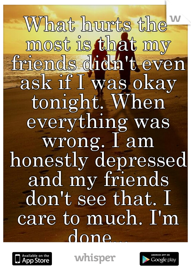 What hurts the most is that my friends didn't even ask if I was okay tonight. When everything was wrong. I am honestly depressed and my friends don't see that. I care to much. I'm done...