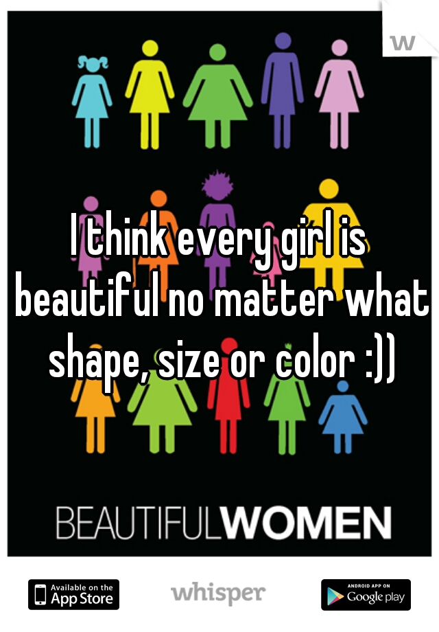I think every girl is beautiful no matter what shape, size or color :))