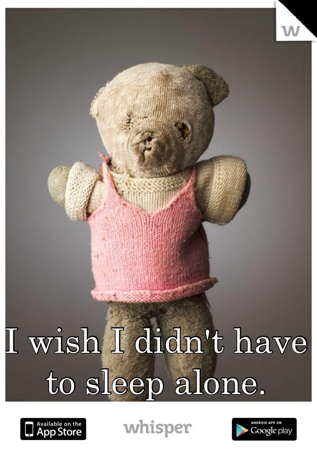 I wish I didn't have to sleep alone.