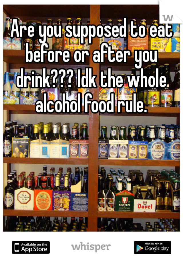 Are you supposed to eat before or after you drink??? Idk the whole alcohol food rule.