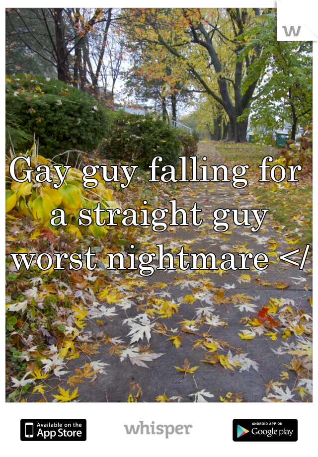 Gay guy falling for a straight guy worst nightmare </3