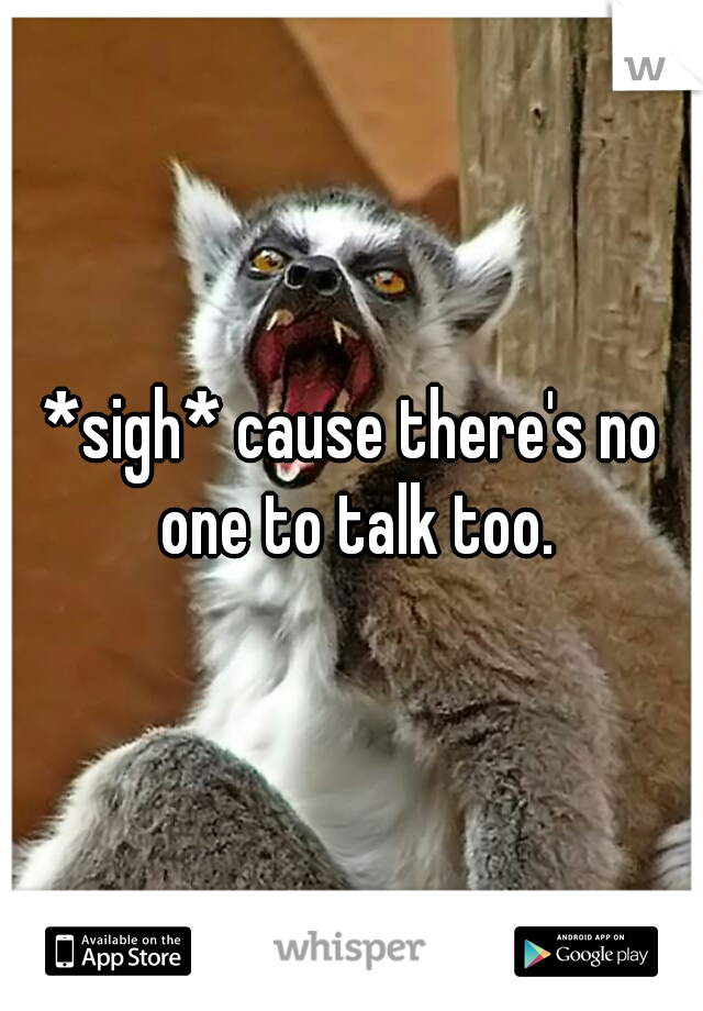 *sigh* cause there's no one to talk too.