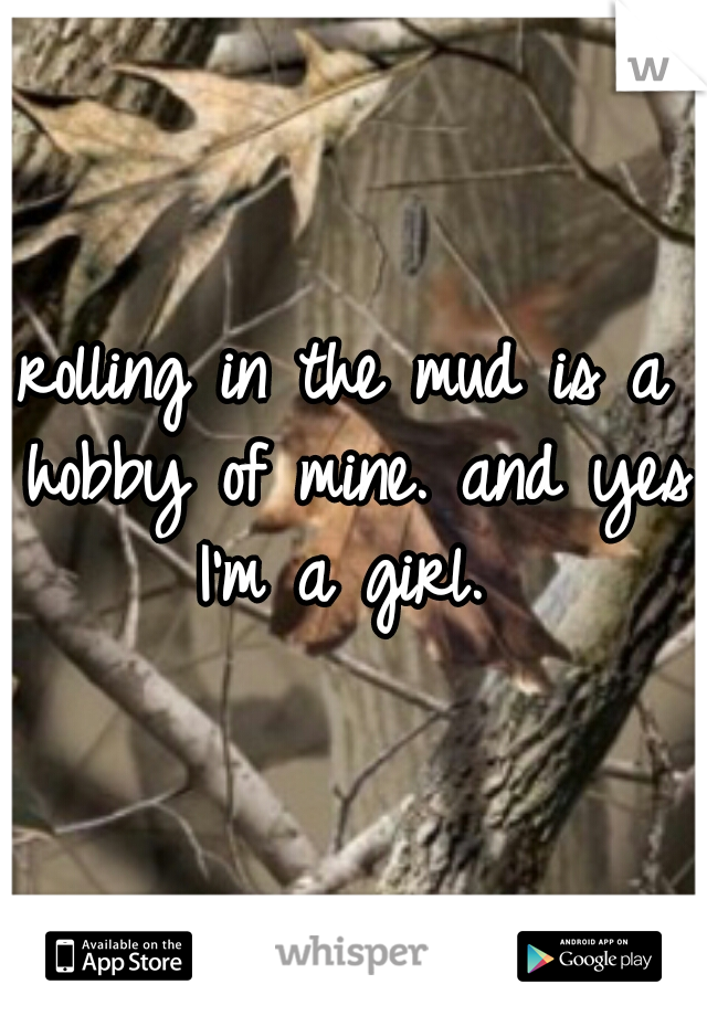 rolling in the mud is a hobby of mine. and yes I'm a girl.