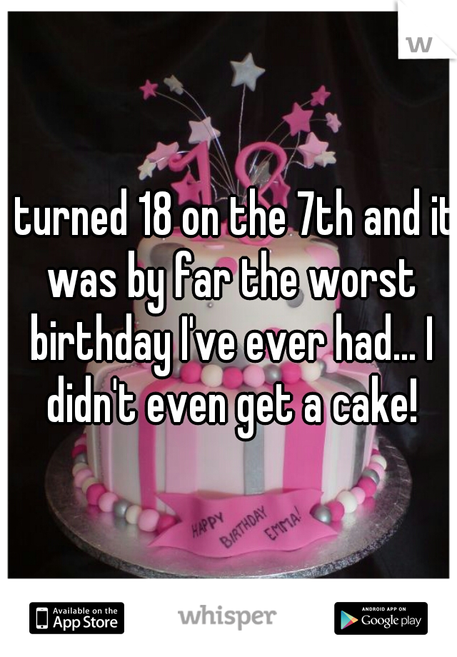 I turned 18 on the 7th and it was by far the worst birthday I've ever had... I didn't even get a cake!