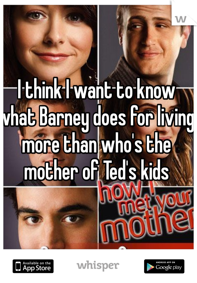 I think I want to know what Barney does for living more than who's the mother of Ted's kids