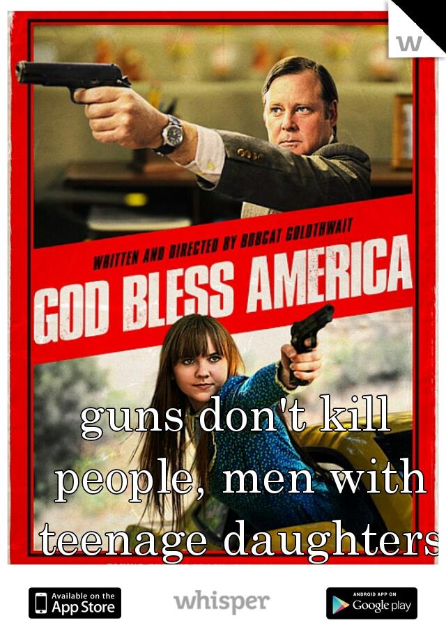 guns don't kill people, men with teenage daughters kill people.