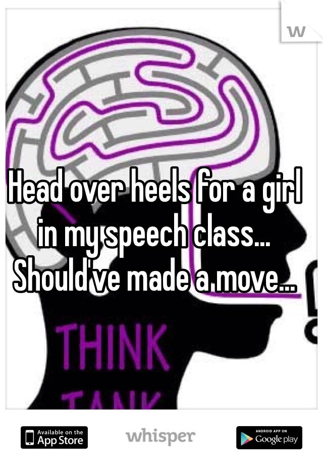 Head over heels for a girl in my speech class... Should've made a move...