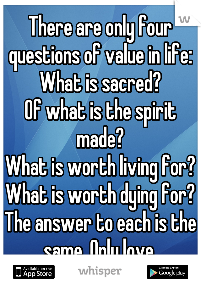 There are only four questions of value in life:  What is sacred? Of what is the spirit made? What is worth living for? What is worth dying for? The answer to each is the same. Only love.