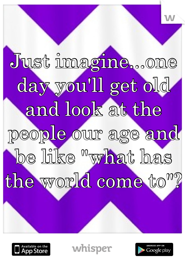 """Just imagine...one day you'll get old and look at the people our age and be like """"what has the world come to""""?"""