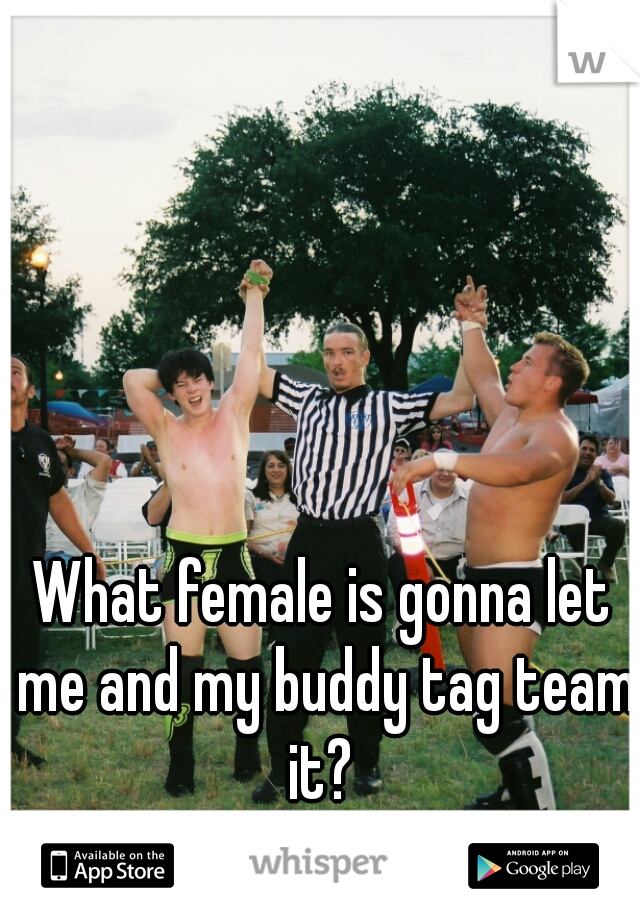 What female is gonna let me and my buddy tag team it?