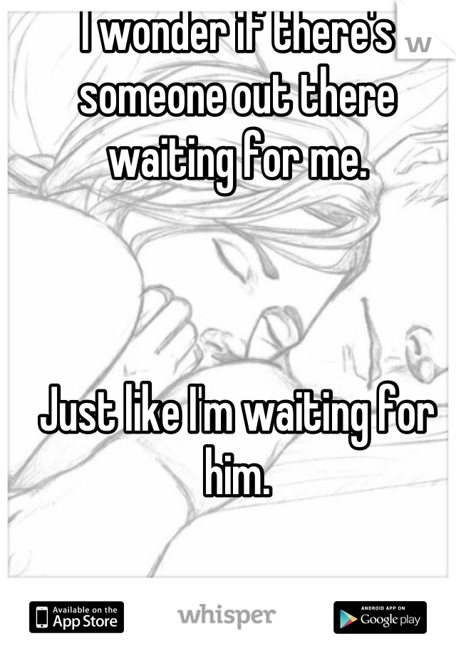 I wonder if there's someone out there waiting for me.    Just like I'm waiting for him.