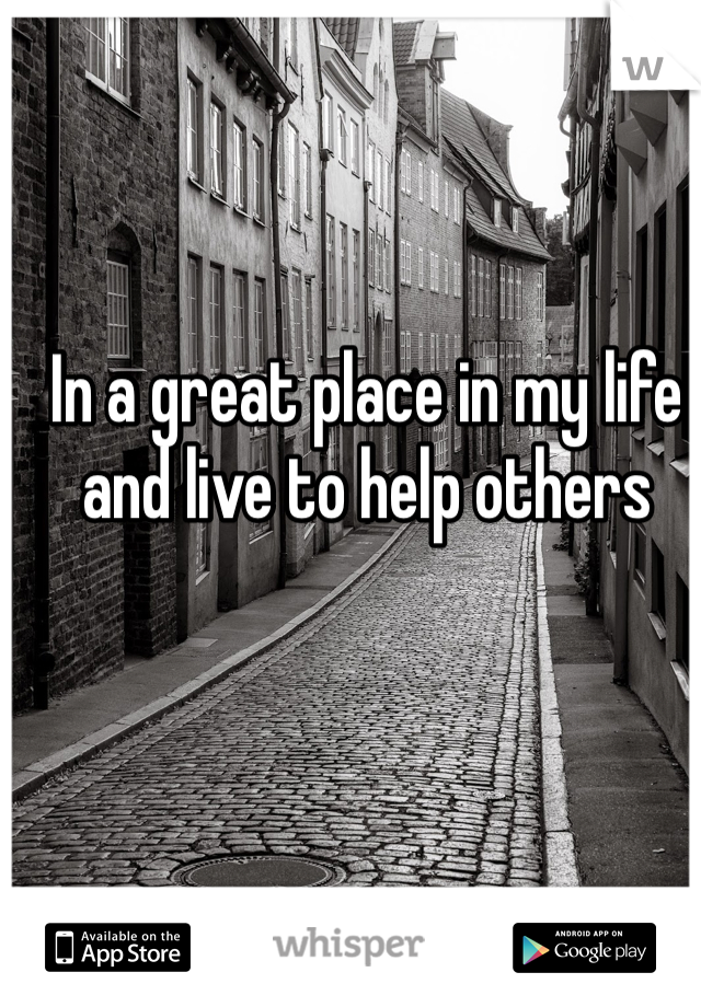 In a great place in my life and live to help others