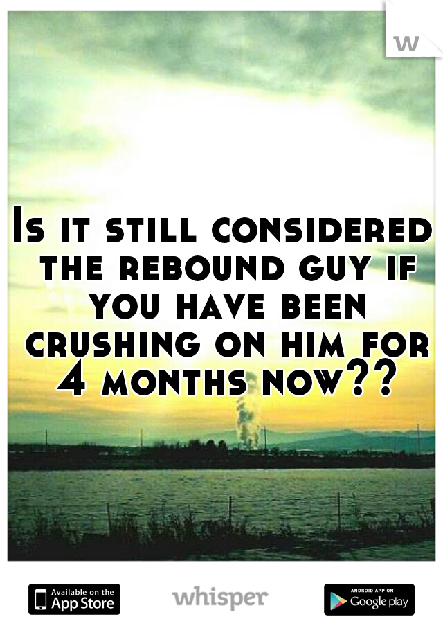Is it still considered the rebound guy if you have been crushing on him for 4 months now??